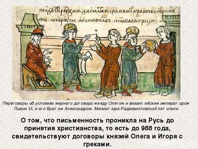 О том, что письменность проникла на Русь до принятия христианства, то есть до 988 года, свидетельствуют договоры князей Олега и Игоря с греками. Переговоры об условиях мирного договора между Олегом и византийским императором Львом VI, и его братом А…