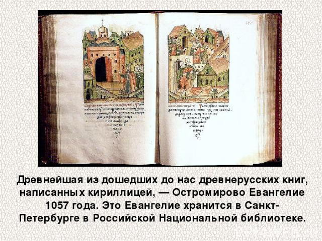 Древнейшая из дошедших до нас древнерусских книг, написанных кириллицей, — Остромирово Евангелие 1057 года. Это Евангелие хранится в Санкт-Петербурге в Российской Национальной библиотеке.