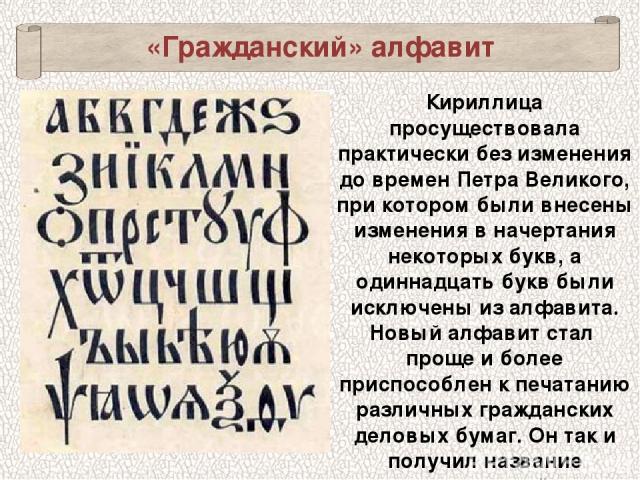 «Гражданский» алфавит Кириллица просуществовала практически без изменения до времен Петра Великого, при котором были внесены изменения в начертания некоторых букв, а одиннадцать букв были исключены из алфавита. Новый алфавит стал проще и более прис…