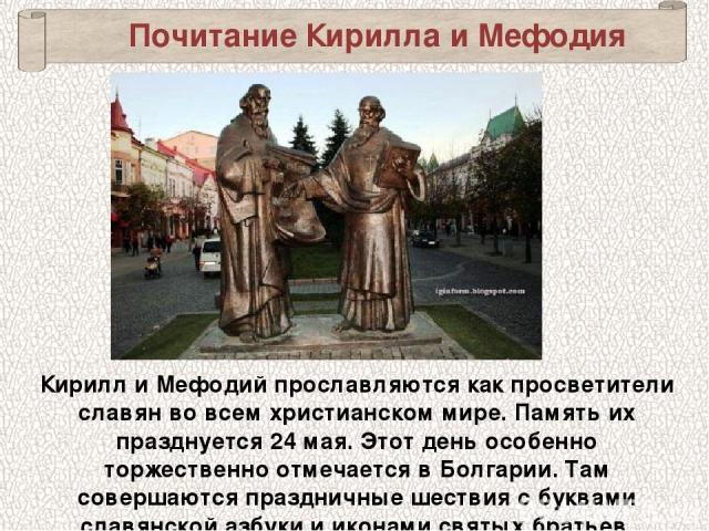Почитание Кирилла и Мефодия Кирилл и Мефодий прославляются как просветители славян во всем христианском мире. Память их празднуется 24мая. Этот день особенно торжественно отмечается в Болгарии. Там совершаются праздничные шествия с буквами славянск…