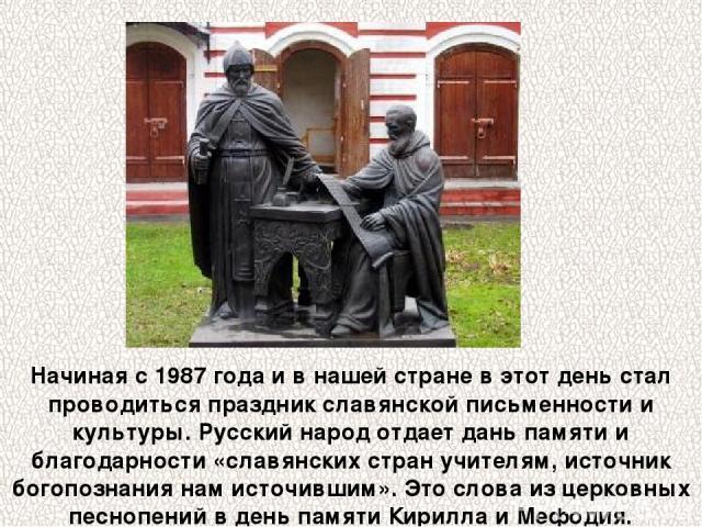 Начиная с 1987 года и в нашей стране в этот день стал проводиться праздник славянской письменности и культуры. Русский народ отдает дань памяти и благодарности «славянских стран учителям, источник богопознания нам источившим». Это слова из церковных…