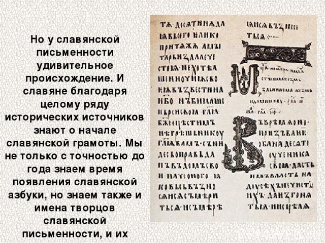Но у славянской письменности удивительное происхождение. И славяне благодаря целому ряду исторических источников знают о начале славянской грамоты. Мы не только с точностью до года знаем время появления славянской азбуки, но знаем также и имена твор…