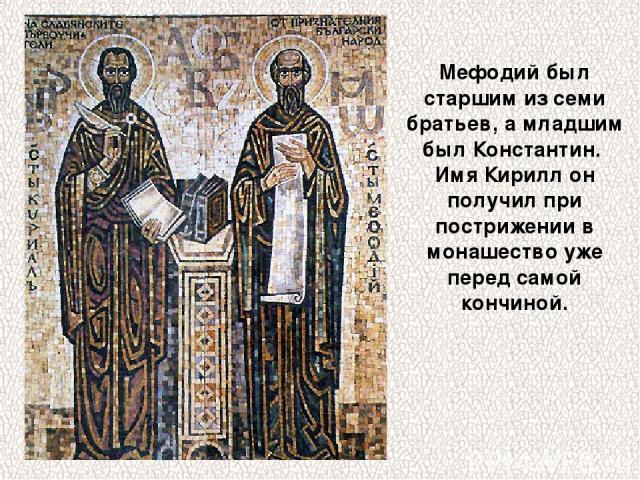 Мефодий был старшим из семи братьев, а младшим был Константин. Имя Кирилл он получил при пострижении в монашество уже перед самой кончиной.