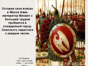Оставив свое войско в Малой Азии, император Михаил с большим трудом пробрался в
