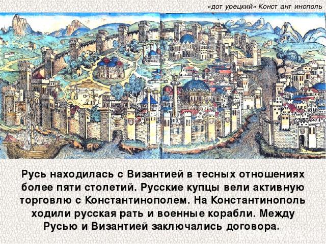 Русь находилась с Византией в тесных отношениях более пяти столетий. Русские купцы вели активную торговлю с Константинополем. На Константинополь ходили русская рать и военные корабли. Между Русью и Византией заключались договора. «дотурецкий» Конста…