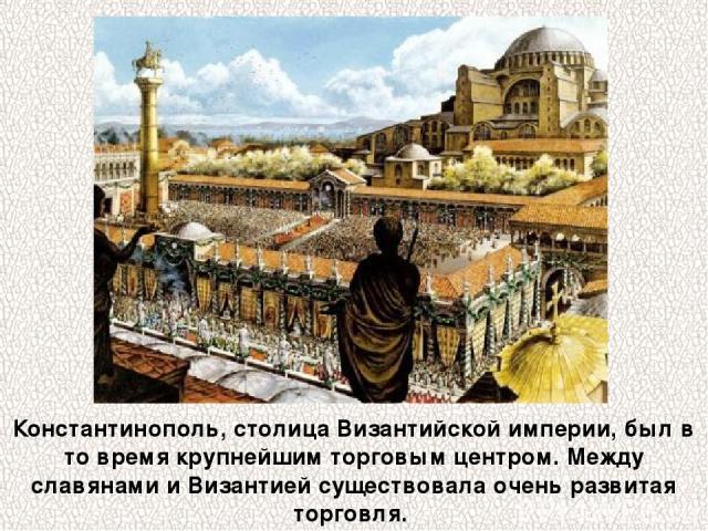 Константинополь, столица Византийской империи, был в то время крупнейшим торговым центром. Между славянами и Византией существовала очень развитая торговля.