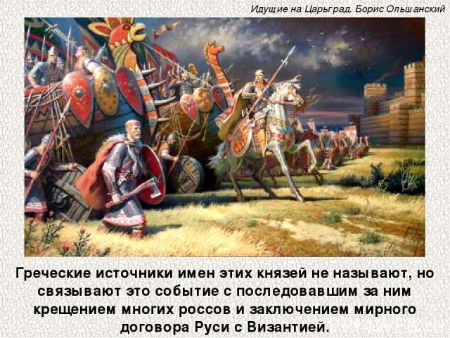 Греческие источники имен этих князей не называют, но связывают это событие с последовавшим за ним крещением многих россов и заключением мирного договора Руси с Византией. Идущие на Царьград. Борис Ольшанский