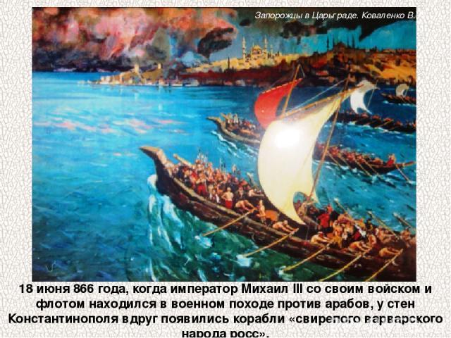 18 июня 866 года, когда император Михаил III со своим войском и флотом находился в военном походе против арабов, у стен Константинополя вдруг появились корабли «свирепого варварского народа росс». Запорожцы в Царьграде. Коваленко В. К.