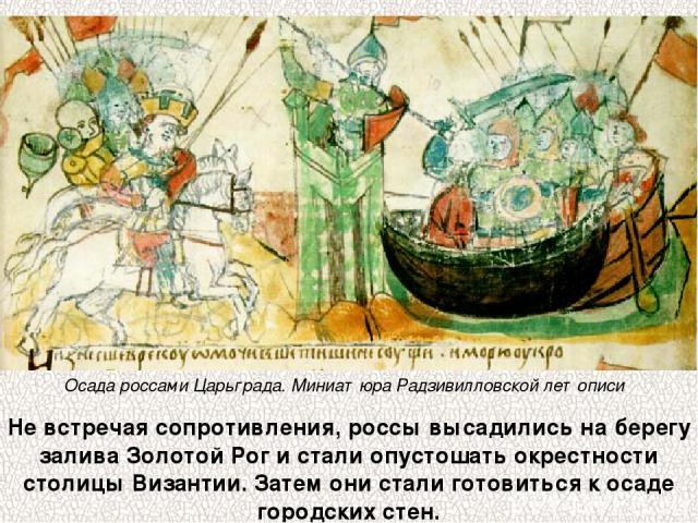 Не встречая сопротивления, россы высадились на берегу залива Золотой Рог и стали опустошать окрестности столицы Византии. Затем они стали готовиться к осаде городских стен. Осада россами Царьграда. Миниатюра Радзивилловской летописи