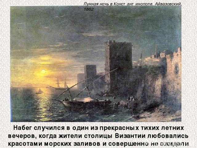 Набег случился в один из прекрасных тихих летних вечеров, когда жители столицы Византии любовались красотами морских заливов и совершенно не ожидали такого испытания. Лунная ночь в Константинополе. Айвазовский, 1862
