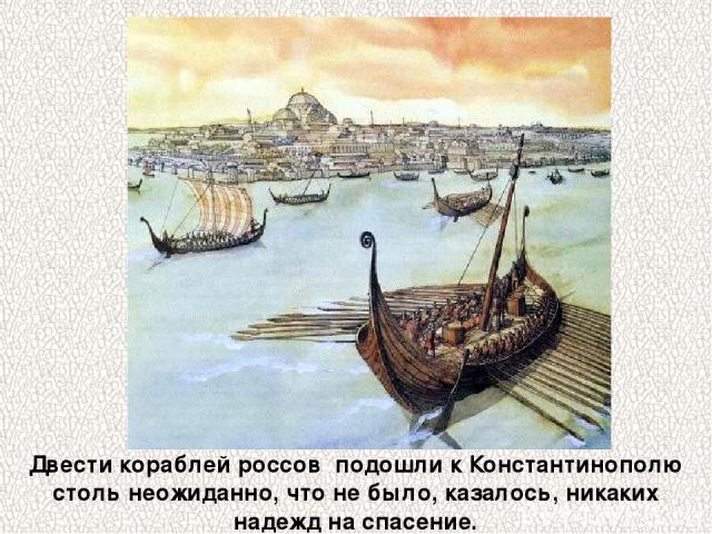 Двести кораблей россов подошли к Константинополю столь неожиданно, что не было, казалось, никаких надежд на спасение.