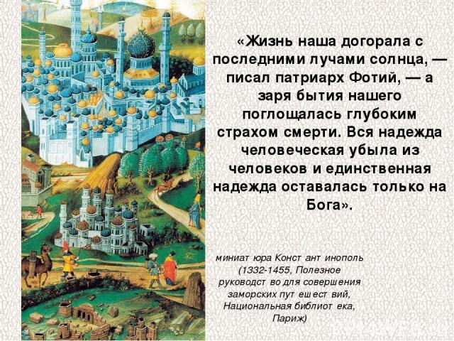«Жизнь наша догорала с последними лучами солнца, — писал патриарх Фотий, — а заря бытия нашего поглощалась глубоким страхом смерти. Вся надежда человеческая убыла из человеков и единственная надежда оставалась только на Бога». миниатюра Константиноп…