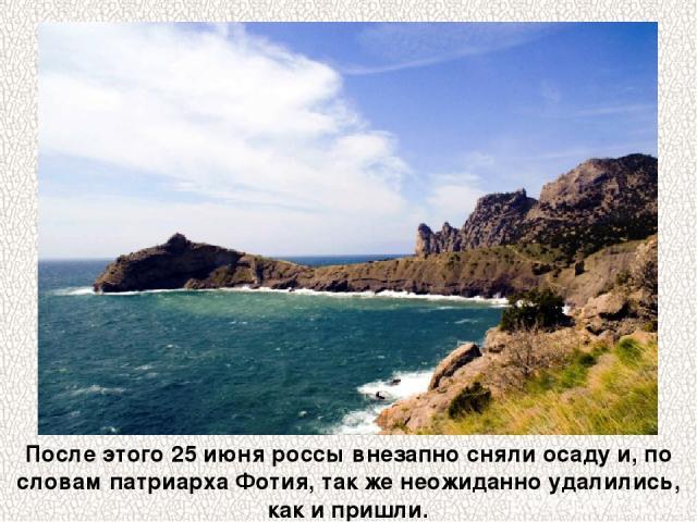 После этого 25 июня россы внезапно сняли осаду и, по словам патриарха Фотия, так же неожиданно удалились, как и пришли.