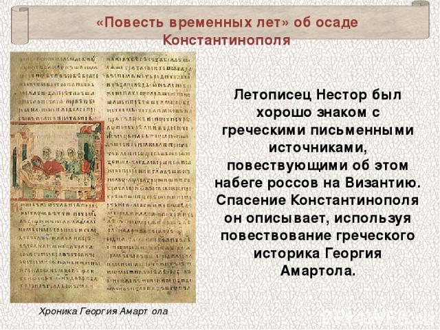 «Повесть временных лет» об осаде Константинополя Летописец Нестор был хорошо знаком с греческими письменными источниками, повествующими об этом набеге россов на Византию. Спасение Константинополя он описывает, используя повествование греческого исто…