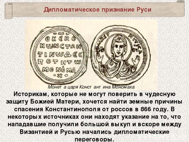 Дипломатическое признание Руси Монета царя Константина Мономаха Историкам, которые не могут поверить в чудесную защиту Божией Матери, хочется найти земные причины спасения Константинополя от россов в 866 году. В некоторых источниках они находят указ…