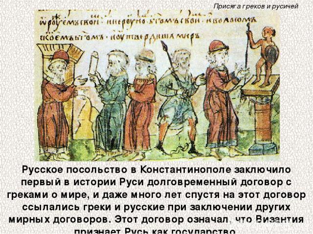 Русское посольство в Константинополе заключило первый в истории Руси долговременный договор с греками о мире, и даже много лет спустя на этот договор ссылались греки и русские при заключении других мирных договоров. Этот договор означал, что Византи…