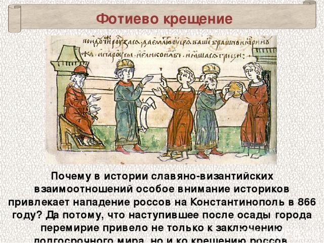 Почему в истории славяно-византийских взаимоотношений особое внимание историков привлекает нападение россов на Константинополь в 866 году? Да потому, что наступившее после осады города перемирие привело не только к заключению долгосрочного мира, но …