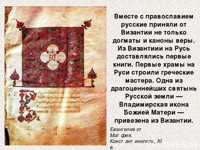 Вместе с православием русские приняли от Византии не только догматы и каноны веры. Из Византиии на Русь доставлялись первые книги. Первые храмы на Руси строили греческие мастера. Одна из драгоценнейших святынь Русской земли — Владимирскаяикона Божи…
