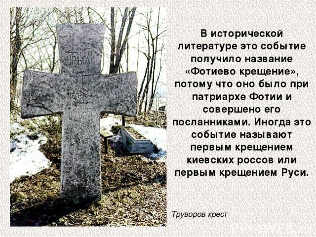 В исторической литературе это событие получило название «Фотиево крещение», потому что оно было при патриархе Фотии и совершено его посланниками. Иногда это событие называют первым крещением киевских россов или первым крещением Руси. Труворов крест