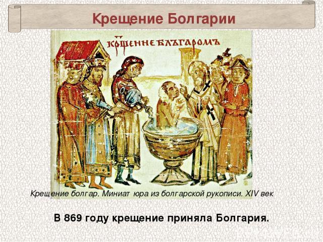 Крещение болгар. Миниатюра из болгарской рукописи. XIV век Крещение Болгарии В 869 году крещение приняла Болгария.