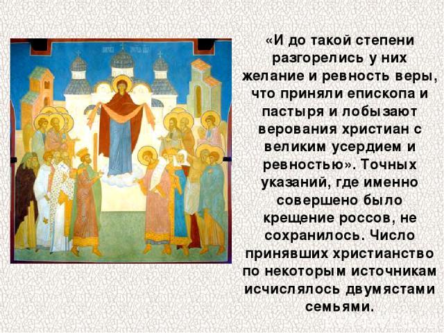 «И до такой степени разгорелись у них желание и ревность веры, что приняли епископа и пастыря и лобызают верования христиан с великим усердием и ревностью». Точных указаний, где именно совершено было крещение россов, не сохранилось. Число принявших …