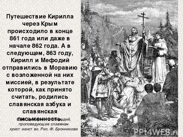 Путешествие Кирилла через Крым происходило в конце 861 года или даже в начале 862 года. А в следующем, 863 году, Кирилл и Мефодий отправились в Моравию с возложенной на них миссией, в результате которой, как принято считать, родились славянская азбу…