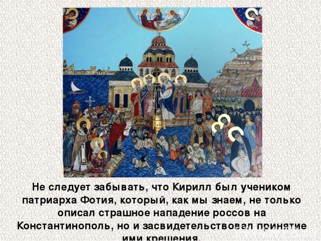 Не следует забывать, что Кирилл был учеником патриарха Фотия, который, как мы знаем, не только описал страшное нападение россов на Константинополь, но и засвидетельствовал принятие ими крещения.