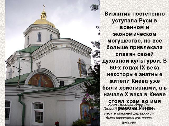 Византия постепенно уступала Руси в военном и экономическом могуществе, но все больше привлекала славян своей духовной культурой. В 60-х годах IX века некоторые знатные жители Киева уже были христианами, а в начале X века в Киеве стоял храм во имя п…