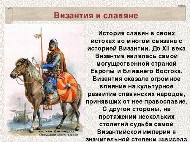 Византия и славяне История славян в своих истоках во многом связана с историей Византии. До XII века Византия являлась самой могущественной страной Европы и Ближнего Востока. Византия оказала огромное влияние на культурное развитие славянских народо…