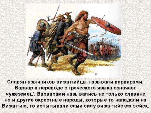 Славян-язычников византийцы называли варварами. Варвар в переводе с греческого языка означает 'чужеземец'. Варварами назывались не только славяне, но и другие окрестные народы, которые то нападали на Византию, то испытывали сами силу византийских войск.