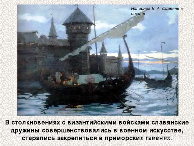 В столкновениях с византийскими войсками славянские дружины совершенствовались в военном искусстве, старались закрепиться в приморских гаванях. Нагорнов В. А. Славяне в походе