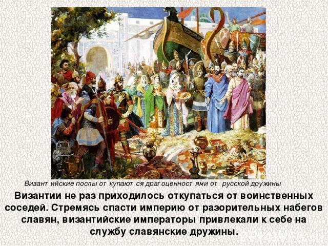 Византии не раз приходилось откупаться от воинственных соседей. Стремясь спасти империю от разорительных набегов славян, византийские императоры привлекали к себе на службу славянские дружины. Византийские послы откупаются драгоценностями от русской…