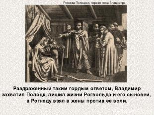 Раздраженный таким гордым ответом, Владимир захватил Полоцк, лишил жизни Рогволь