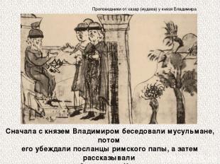 Сначала с князем Владимиром беседовали мусульмане, потом его убеждали посланцы р