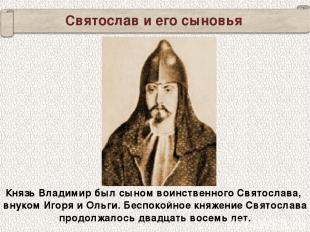 Святослав и его сыновья Князь Владимир был сыном воинственного Святослава, внуко
