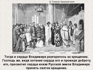 Тогда и сердце Владимира разгорелось ко крещению. Господь же, видя хотение сердц