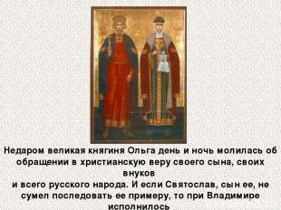Недаром великая княгиня Ольга день и ночь молилась об обращении в христианскую в