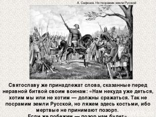 Святославу же принадлежат слова, сказанные перед неравной битвой своим воинам: «