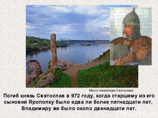 Погиб князь Святослав в 972 году, когда старшему из его сыновей Ярополку было ед