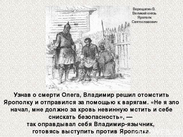 Узнав о смерти Олега, Владимир решил отомстить Ярополку и отправился за помощью к варягам. «Не я зло начал, мне должно за кровь невинную мстить и себе снискать безопасность», — так оправдывал себя Владимир-язычник, готовясь выступить против Ярополка…