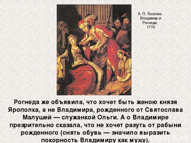 Рогнеда же объявила, что хочет быть женою князя Ярополка, а не Владимира, рожденного от Святослава Малушей — служанкой Ольги. А о Владимире презрительно сказала, что не хочет разуть от рабыни рожденного (снять обувь — значило выразить покорность Вла…
