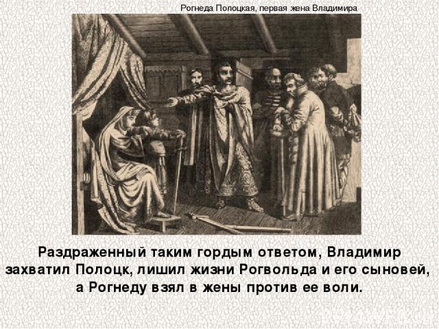 Раздраженный таким гордым ответом, Владимир захватил Полоцк, лишил жизни Рогвольда и его сыновей, а Рогнеду взял в жены против ее воли. Рогнеда Полоцкая, первая жена Владимира