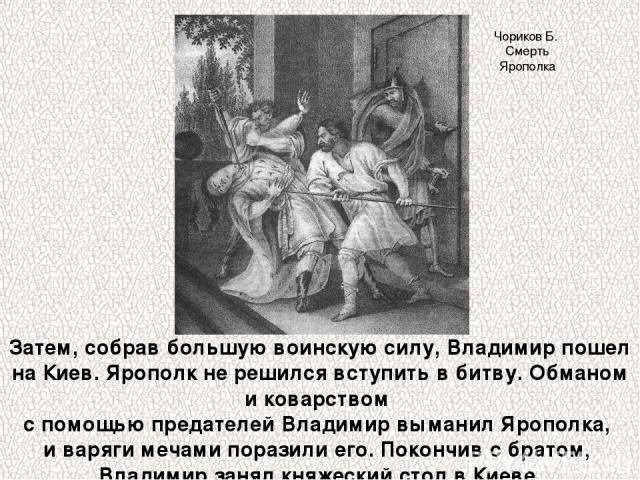 Затем, собрав большую воинскую силу, Владимир пошел на Киев. Ярополк не решился вступить в битву. Обманом и коварством с помощью предателей Владимир выманил Ярополка, и варяги мечами поразили его. Покончив с братом, Владимир занял княжеский стол в К…
