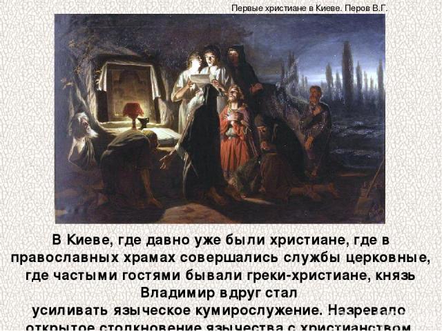 В Киеве, где давно уже были христиане, где в православных храмах совершались службы церковные, где частыми гостями бывали греки-христиане, князь Владимир вдруг стал усиливать языческое кумирослужение. Назревало открытое столкновение язычества с хрис…