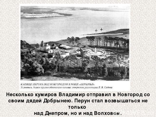 Несколько кумиров Владимир отправил в Новгород со своим дядей Добрынею. Перун стал возвышаться не только над Днепром, но и над Волховом.