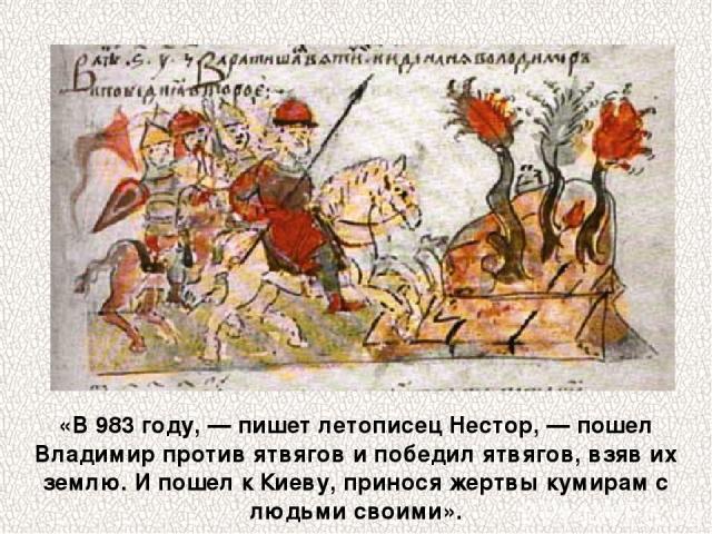 «В 983 году, — пишет летописец Нестор, — пошел Владимир против ятвягов и победил ятвягов, взяв их землю. И пошел к Киеву, принося жертвы кумирам с людьми своими».