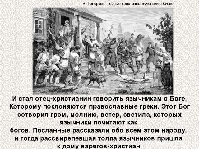И стал отец-христианин говорить язычникам о Боге, Которому поклоняются православные греки. Этот Бог сотворил гром, молнию, ветер, светила, которых язычники почитают как богов. Посланные рассказали обо всем этом народу, и тогда рассвирепевшая толпа я…