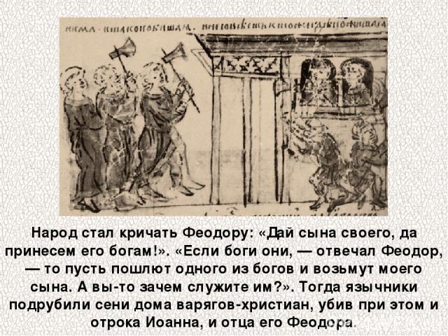 Народ стал кричать Феодору: «Дай сына своего, да принесем его богам!». «Если боги они, — отвечал Феодор, — то пусть пошлют одного из богов и возьмут моего сына. А вы-то зачем служите им?». Тогда язычники подрубили сени дома варягов-христиан, убив пр…