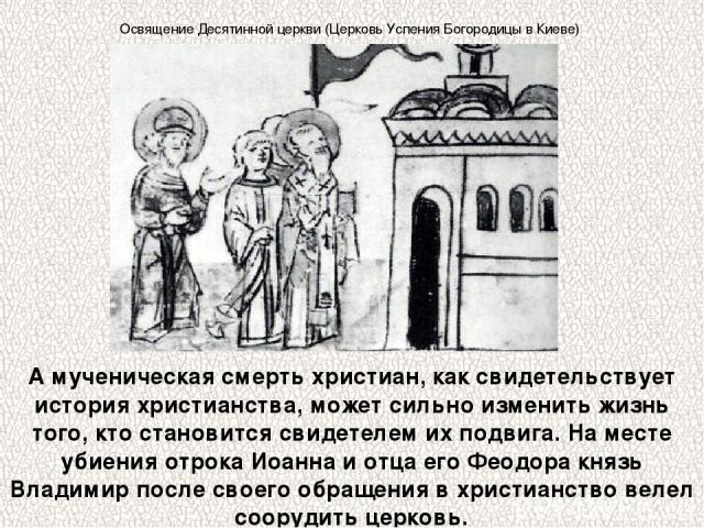 А мученическая смерть христиан, как свидетельствует история христианства, может сильно изменить жизнь того, кто становится свидетелем их подвига. На месте убиения отрока Иоанна и отца его Феодора князь Владимир после своего обращения в христианство …