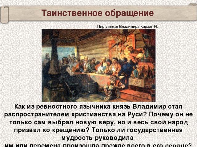 Таинственное обращение Как из ревностного язычника князь Владимир стал распространителем христианства на Руси? Почему он не только сам выбрал новую веру, но и весь свой народ призвал ко крещению? Только ли государственная мудрость руководила им или …
